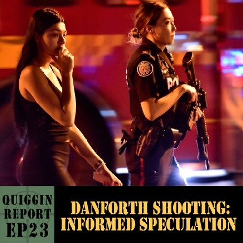 Quiggin Report #23 - Danforth Shooting: Informed Speculation
