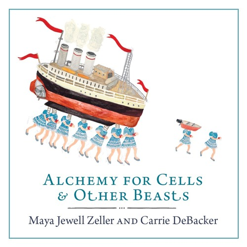"Selections from ""Alchemy for Cells & Other Beasts"" by Maya Jewell Zeller & Carrie DeBacker"