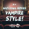 Episode 4 - Watching movies vampire style!