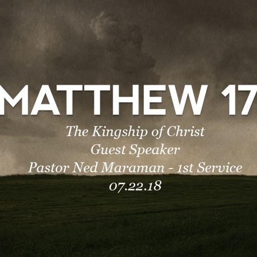 07.22.18 - The Kingship of Christ - Guest Speaker Pastor Ned Maraman - Matthew 17 - 1st Service