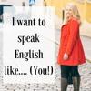 I want to speak English like.... (YOU!)....