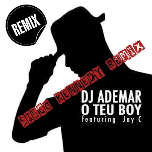 DJ Ademar ft Jay C - O Teu Boy (Sisco Kennedy Remix)