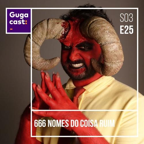 666 Nomes do Coisa Ruim - Gugacast - S03E25