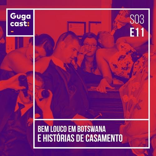 Bem Louco em Botswana e HISTÓRIAS DE CASAMENTO - Gugacast - S03E11