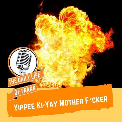 Yippee Ki-Yay Mother F*cker (The Daily Life of Frank)
