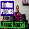 How To Find Your Purpose Or Make Money - What Comes First?