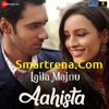 Aahista by Arijit Singh & Jonita Gandhi Mp3 Song Movie Laila Majnu - Smartrena.com