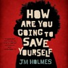 HOW ARE YOU GOING TO SAVE YOURSELF by JM Holmes. Read by Damien Christopher - Audiobook Excerpt