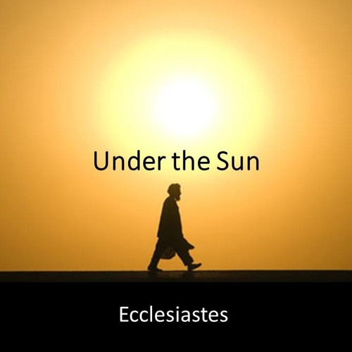 Under the Sun/Ecclesiastes 08.12.18