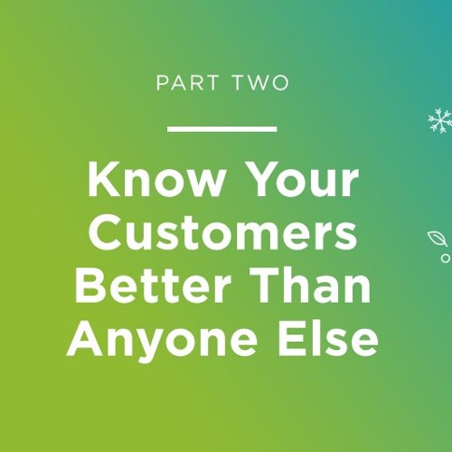 Part Two: Know Your Customers Better Than Anyone Else