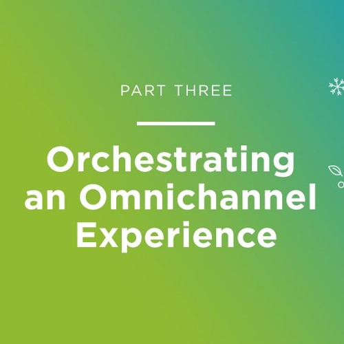 Part Three: Orchestrating an Omnichannel Experience