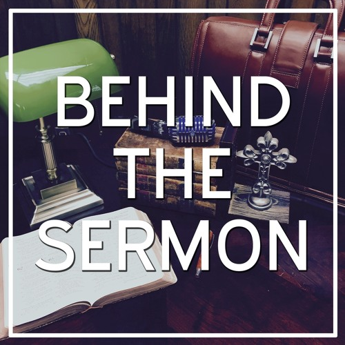 Behind the Sermon  - August 15, 2018