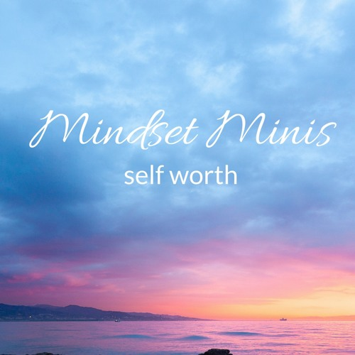 Mindset Mini An Exercise To Connect You To Your Self Worth