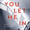 You Let Me In: A chilling, unputdownable page-turner for summer 2018, By Lucy Clarke, Read by Laura Kirman