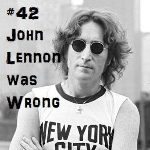 #42 John Lennon Was Wrong