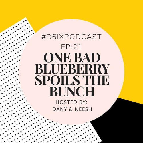 D6IX E21: One Bad Blueberry Spoils the Bunch