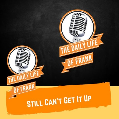 Still Can't Get It Up (The Daily Life Of Frank Podcast)