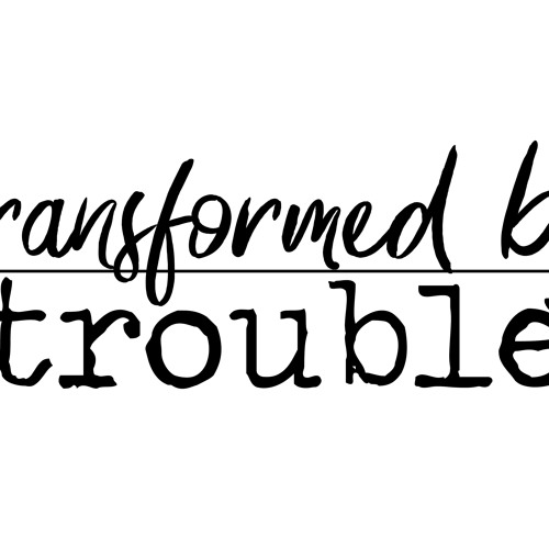 Transformed by Trouble - Part 1  ||  July 22nd, 2018