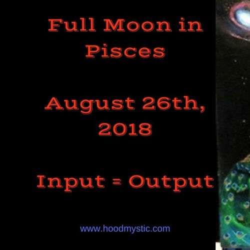 Full Moon In Pisces August 26th, 2018 Input Output