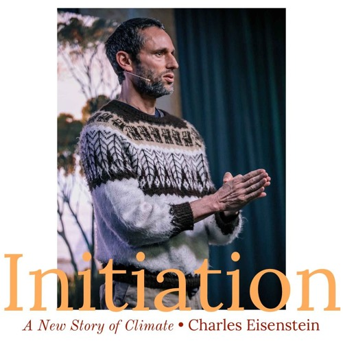 #141 | Initiation: A New Story Of Climate w/ Charles Eisenstein