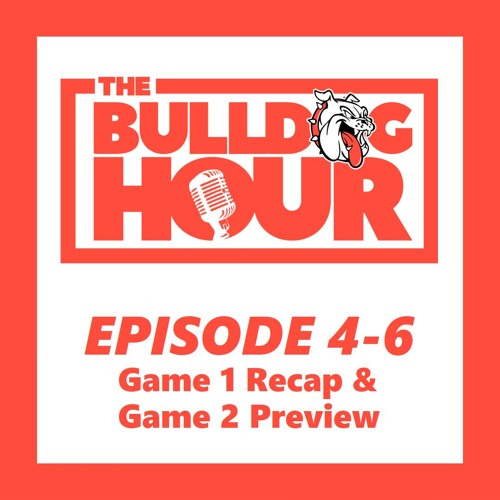 The Bulldog Hour, Episode 4-6: Game 1 Recap & Game 2 Preview