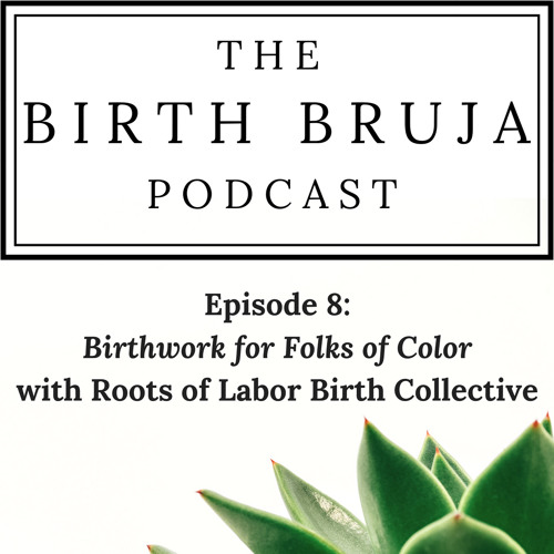 Ep. 8 Birthwork For Folks Of Color, Roots Of Labor Birth Collective Series, Pt 1