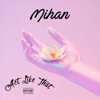 Mihan - Act Like That (Prod by. Wavze | Thomas Dudley II | Calvin Austin)