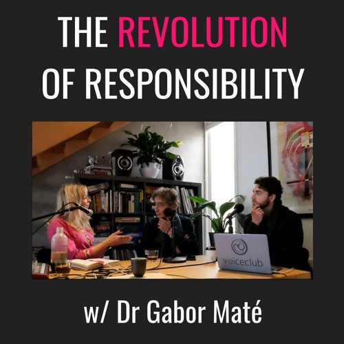 E16| The Revolution Of Responsibility, with Dr. Gabor Maté