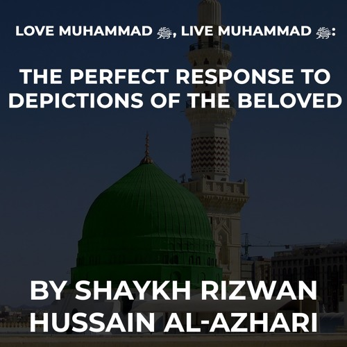 Love Muhammad ﷺ, Live Muhammad ﷺ: The Perfect Response To Depictions Of The Beloved