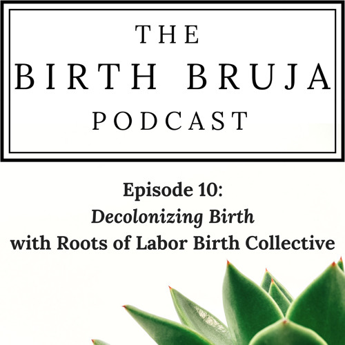 Ep. 10 Decolonizing Birth, Roots Of Labor Birth Collective Pt. 3