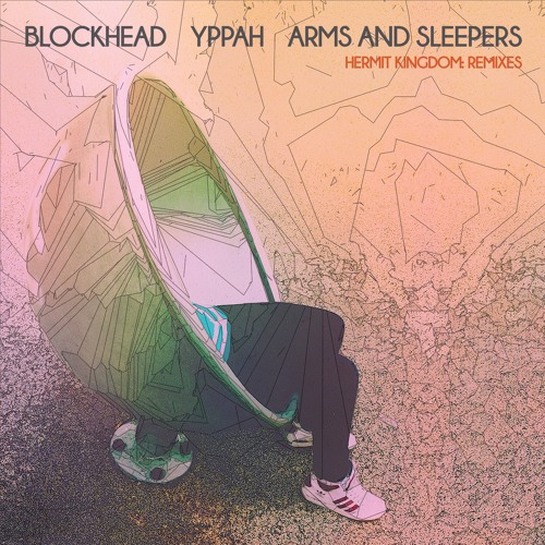 Blockhead/Yppah/Arms and Sleepers - Hermit Kingdom: Remixes