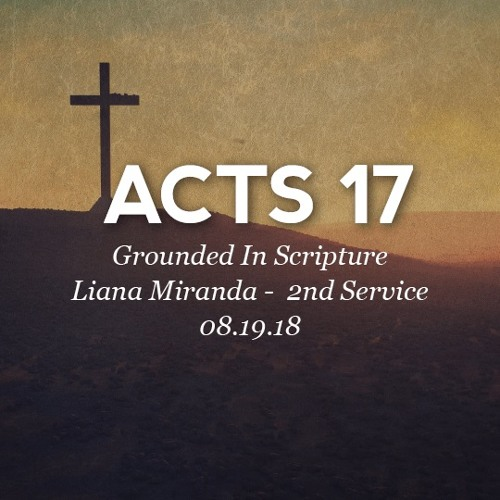 08.19.18 - Acts 17 - Grounded in Scripture - Liana Miranda - 2nd Service