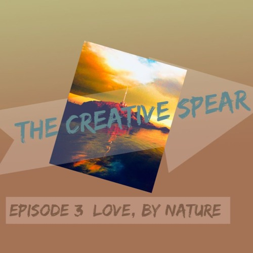 The Creative Spear - Episode 3 - Love, By Nature