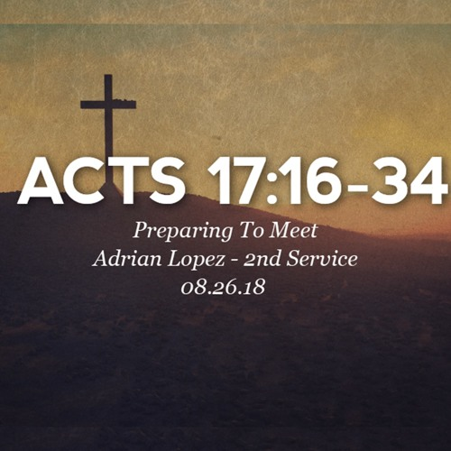 08.26.18 - Acts 17:16-34 - Preparing To Meet - Adrian Lopez - 2nd Service