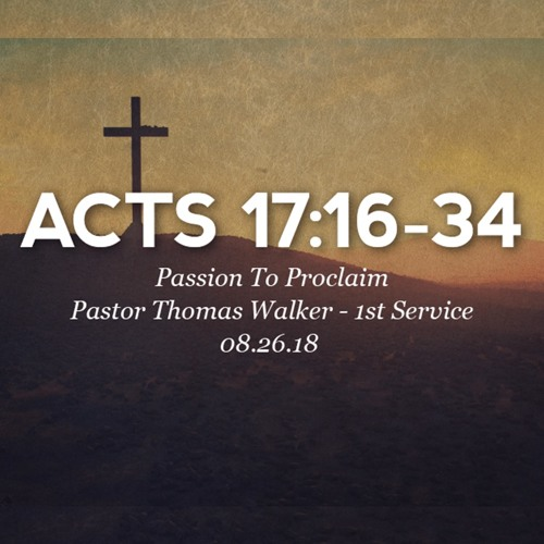 08.26.18 - Acts 17:16-34 - Passion To Proclaim - Pastor Thomas Walker - 1st Service