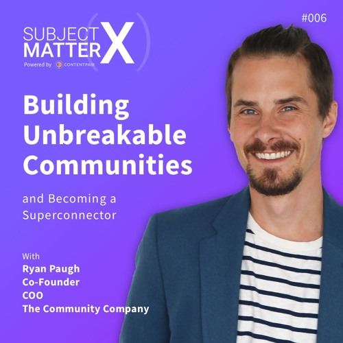 #006: Building Unbreakable Communities and Becoming a Superconnector with Ryan Paugh