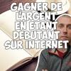COMMENT GAGNER DE L'ARGENT SUR INTERNET EN ÉTANT DÉBUTANT ?