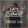 I AM FLOWZ - Episode 016