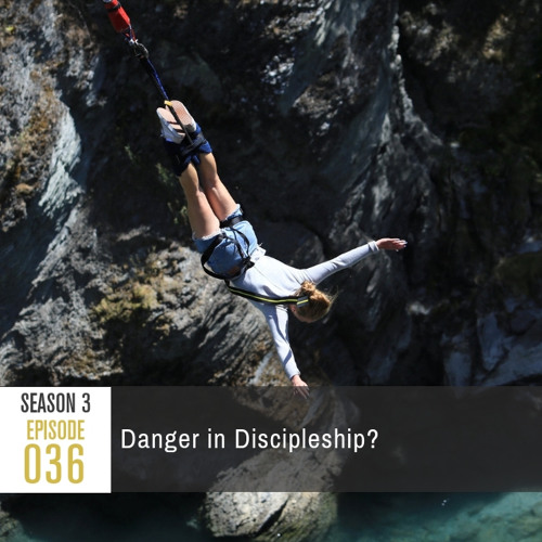 Season 3, Episode 36: Is There Danger in Discipleship?
