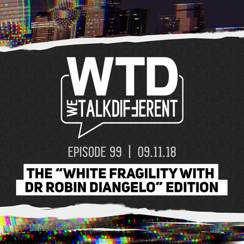 """Ep 99: The """"White Fragility with Dr. Robin DiAngelo"""" Edition – 09.11.18"""