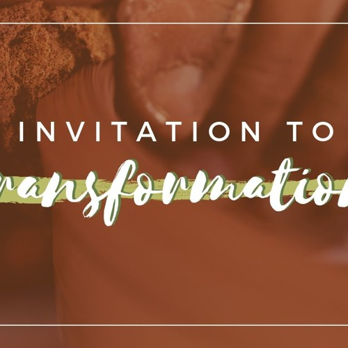 Invitation to Transformation - Pt 2  ||  September 9th, 2018