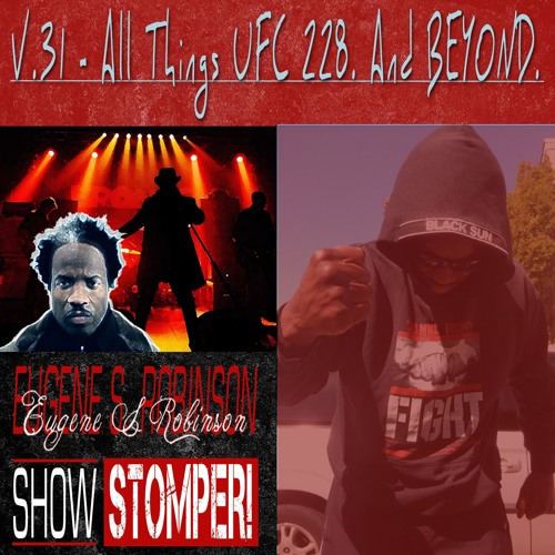 The Eugene S. Robinson Show Stomper! V.31 - All Things UFC 228. And BEYOND (1)