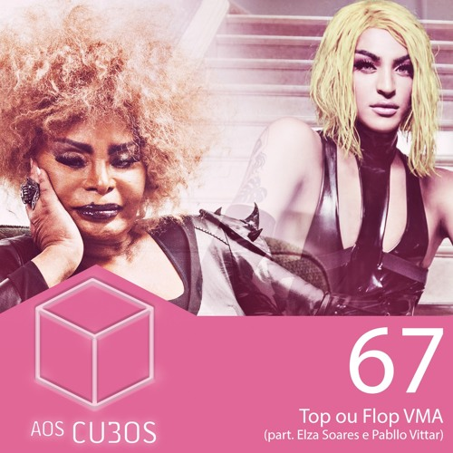 Ep. 067 - Top ou Flop VMA (part. Pabllo Vittar e Elza Soares)