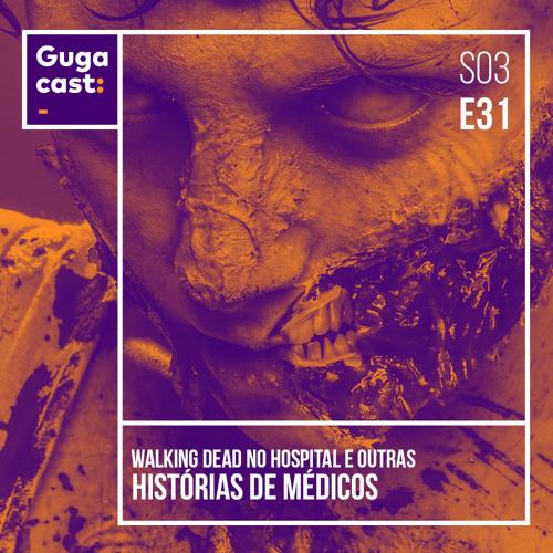 Walking Dead no hospital e OUTRAS HISTÓRIAS DE MÉDICOS - Gugacast - S03E31