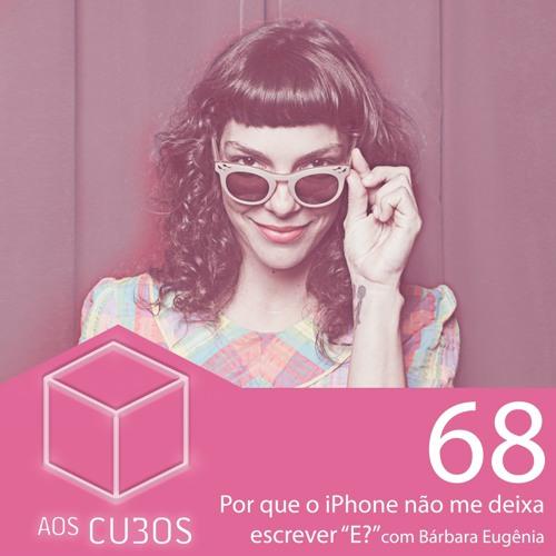 """Ep. 068 - Porque o iPhone não me deixa escrever """"E""""? (com Bárbara Eugênia)"""