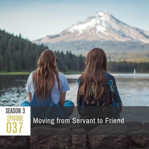Season 3, Episode 37: Moving from Servant to Friend
