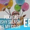 PokeCast: Episode 6: Splishy Splash Take My Cash!