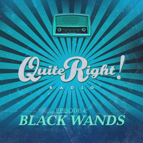 Quite Right Radio Ep4 - Black Wands
