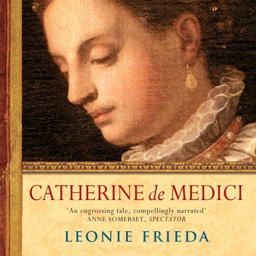 Catherine de Medici by Leonie Frieda, read by Sarah Le Fevre