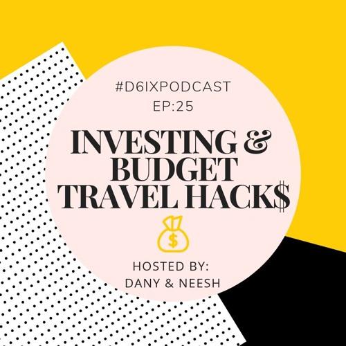D6IX E25: Investing & Budget Travel Hacks